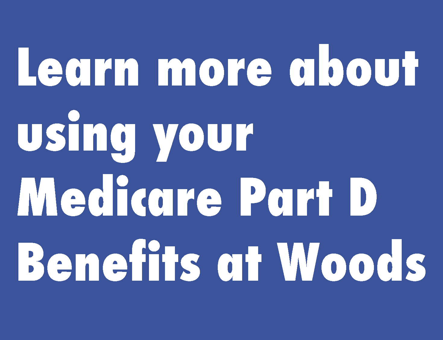 Learn more about using your Medicare Part D Benefits at Woods